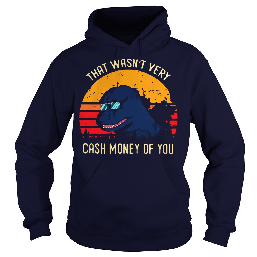 Godzilla that wasn't very cash money of you hoodie