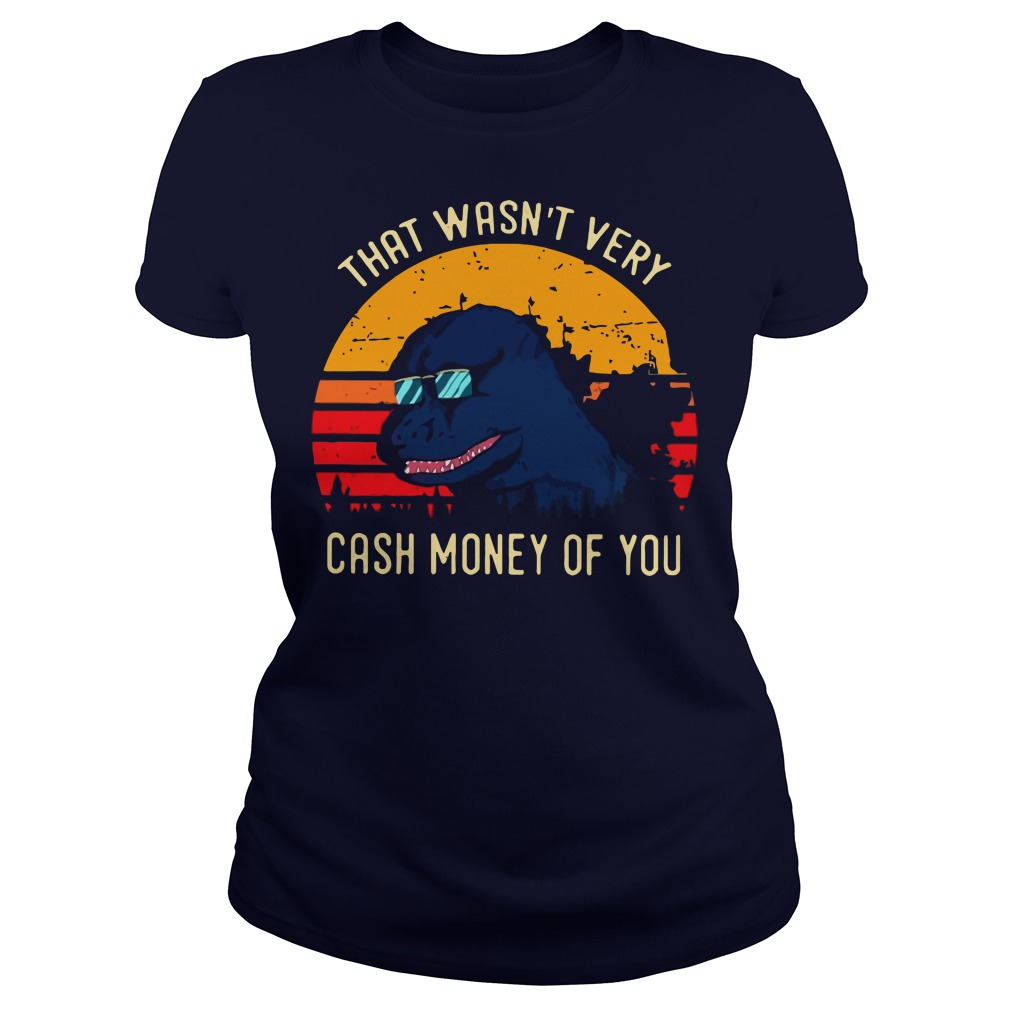 Godzilla that wasn't very cash money of you ladies tee