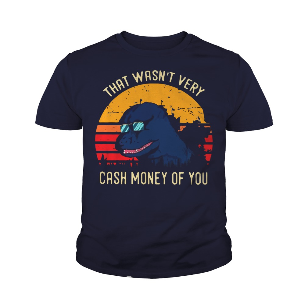 Godzilla that wasn't very cash money of you youth tee