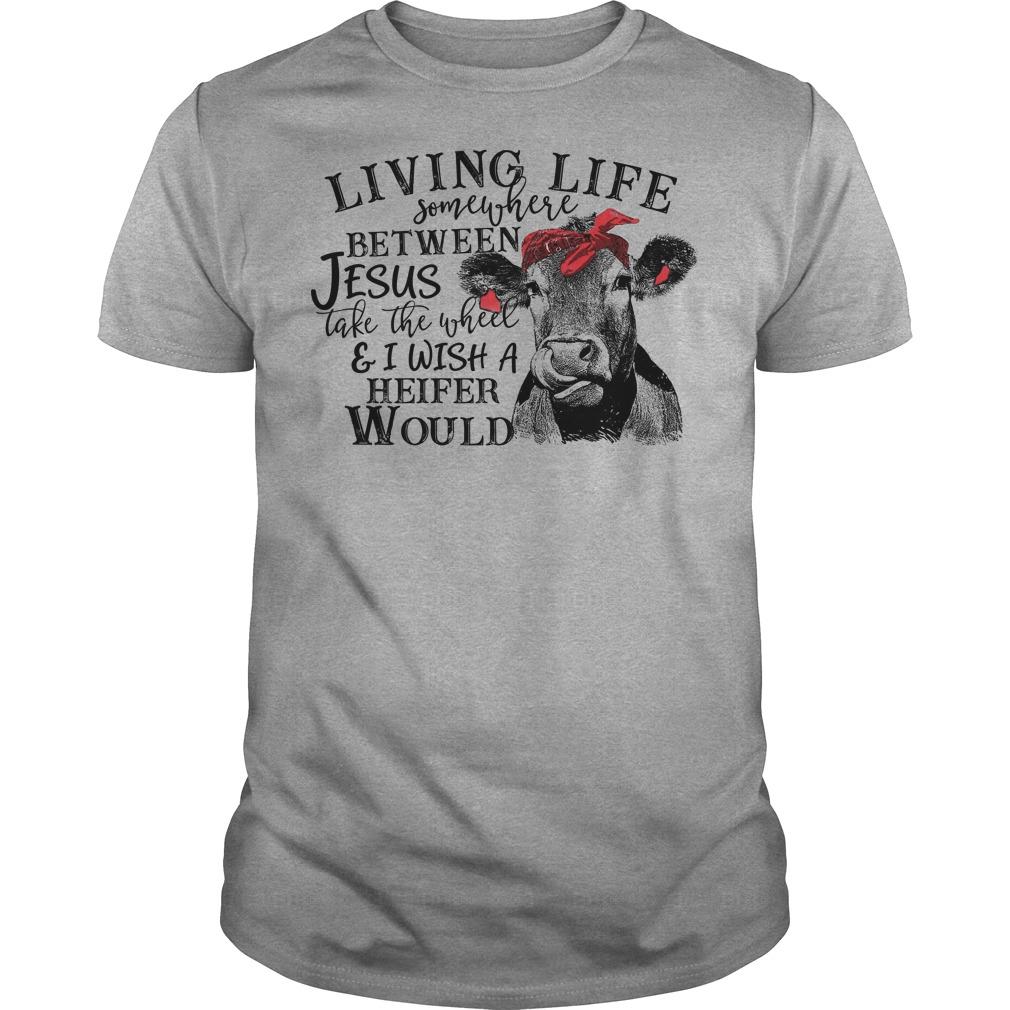 Heifer Cow Living life somewhere between Jesus take the wheel shirt