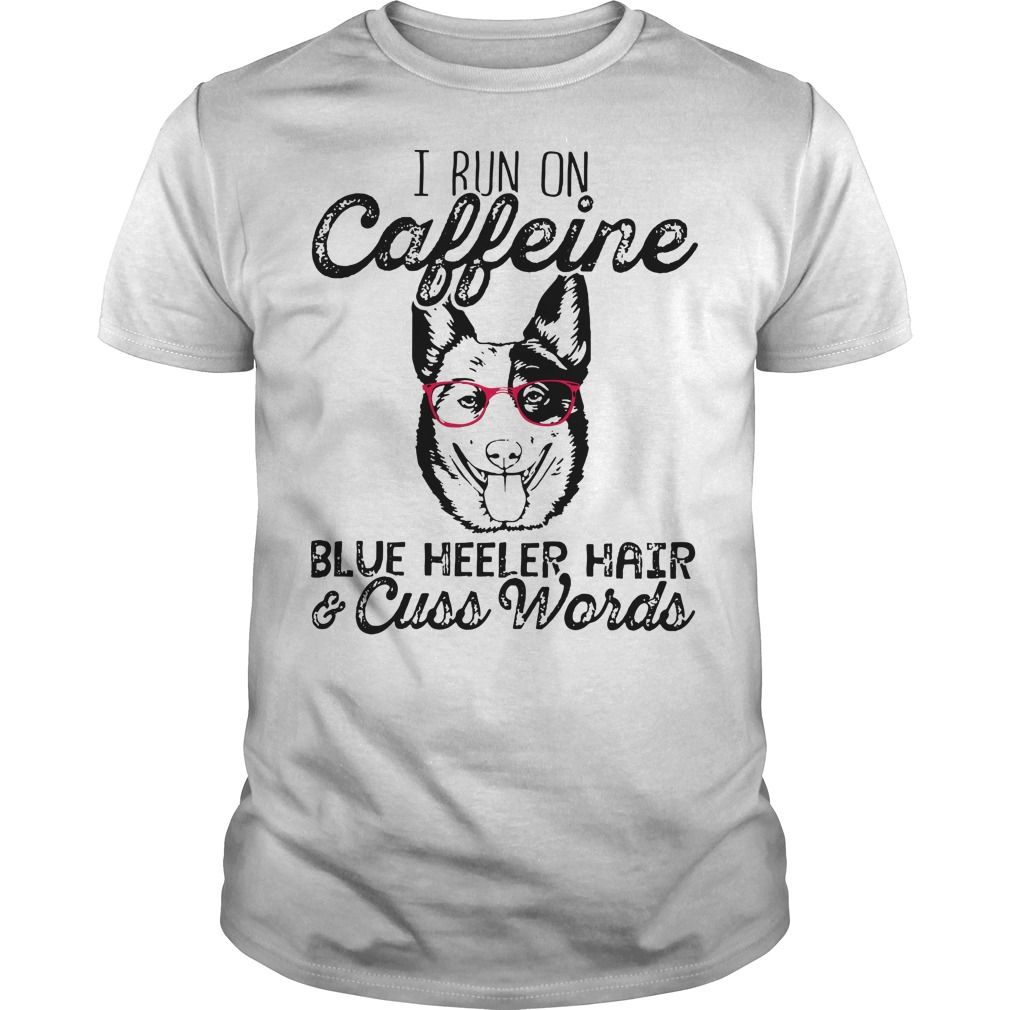 I run on caffeine blue heeler hair and cuss words shirt