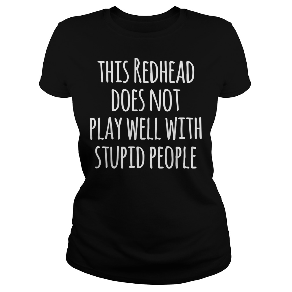 This redhead does not play well with stupid people ladies tee