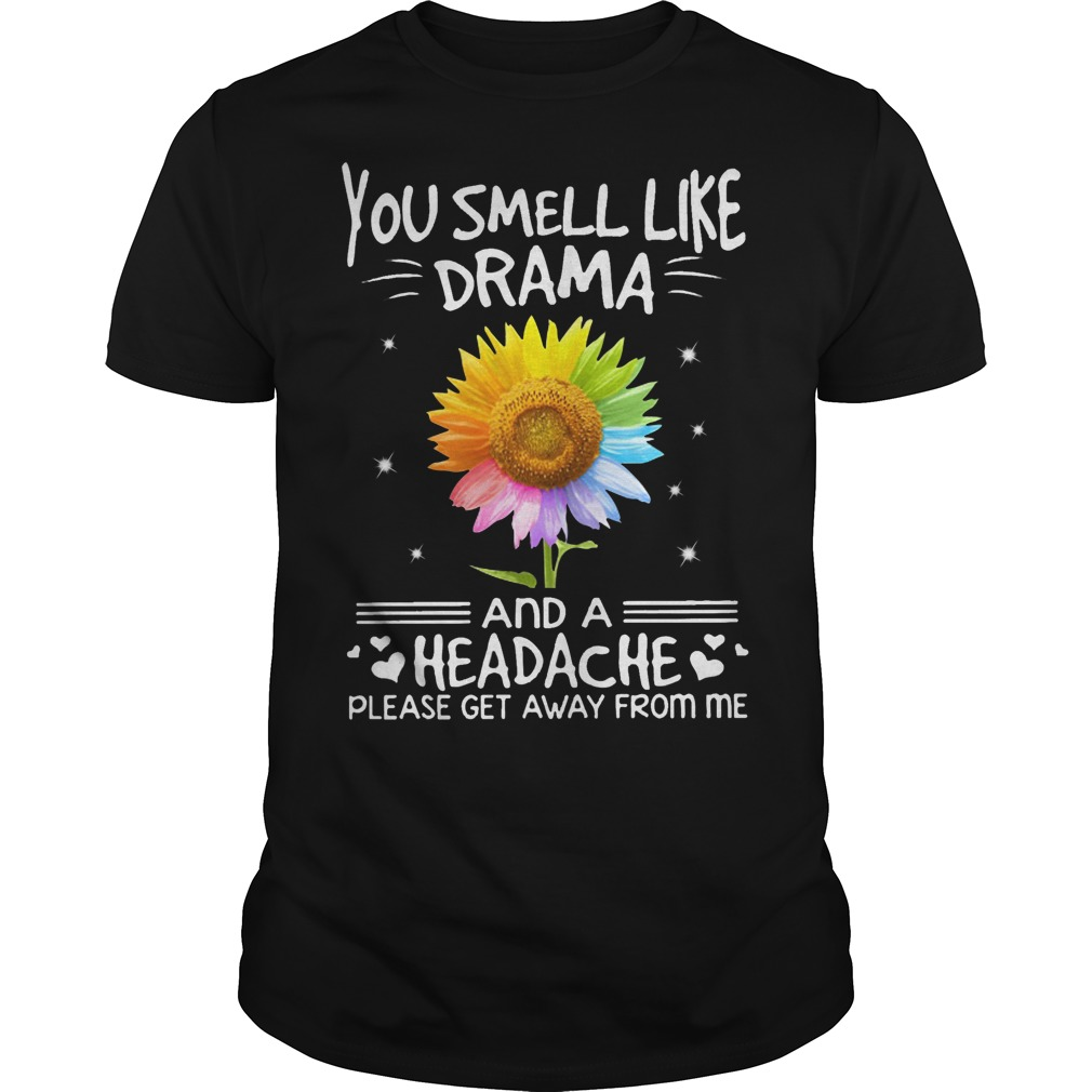 Sunflower you smell like Drama and a headache please get away from me shirt