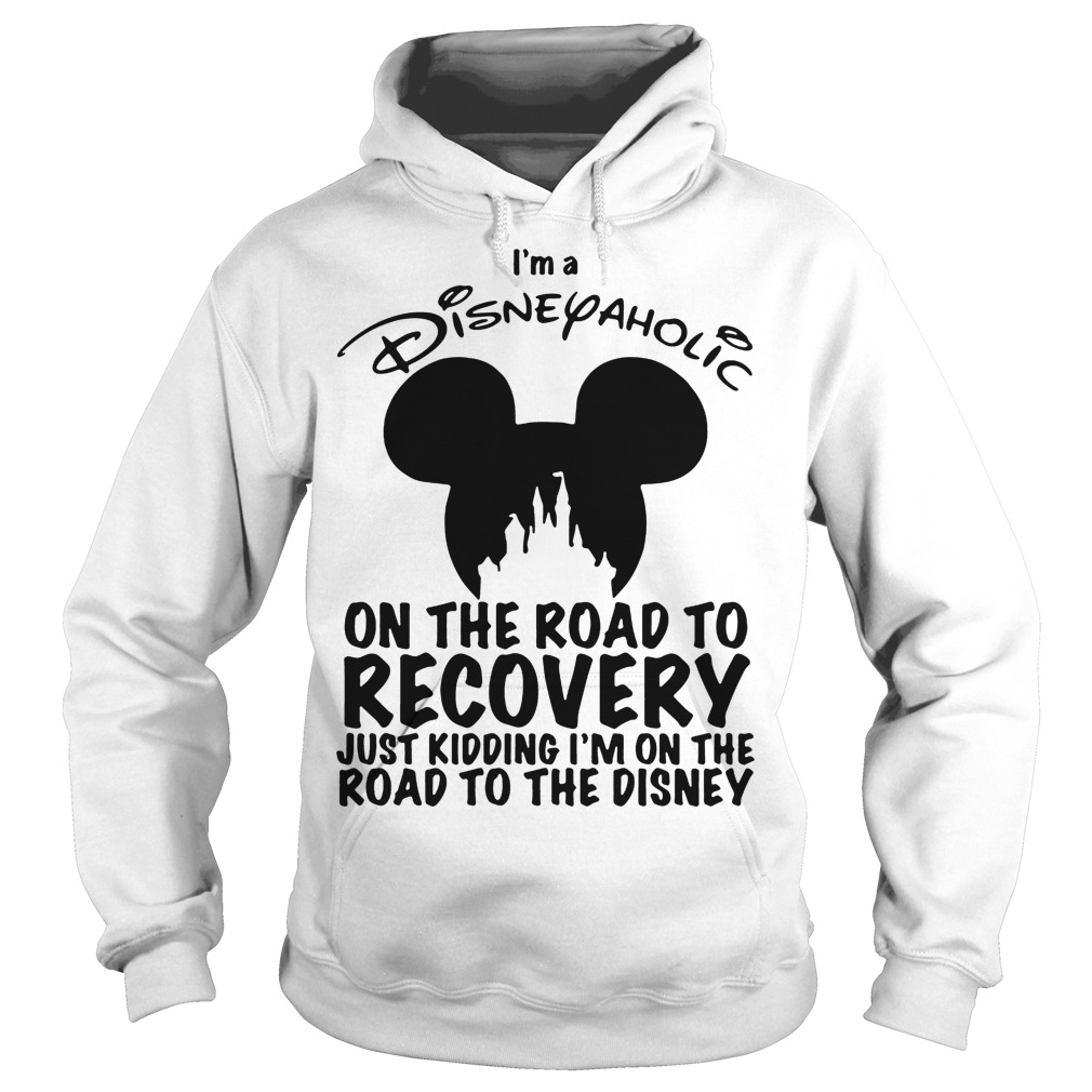 I'm Disneyaholic on the road to recovery just kidding hoodie