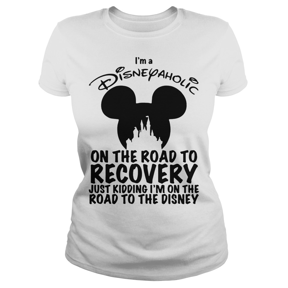 I'm Disneyaholic on the road to recovery just kidding ladies tee