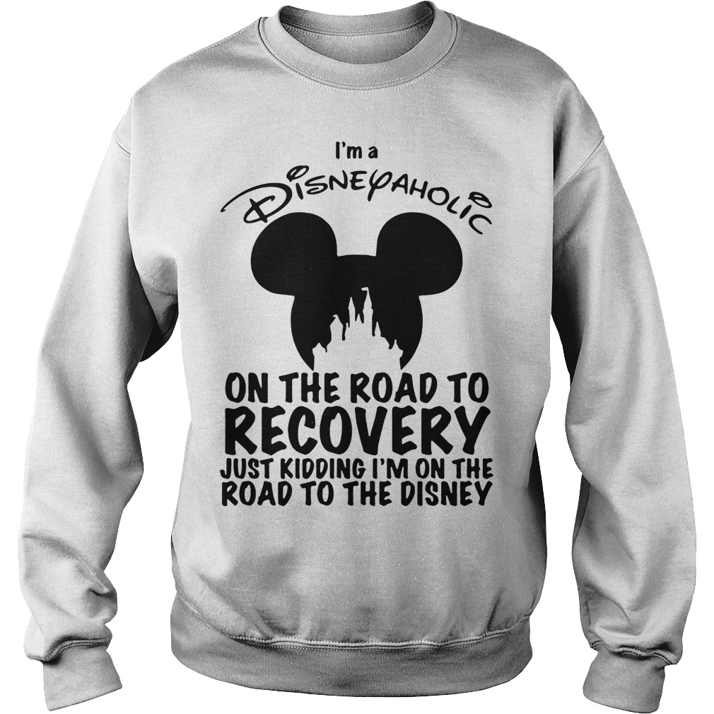 I'm Disneyaholic on the road to recovery just kidding sweater