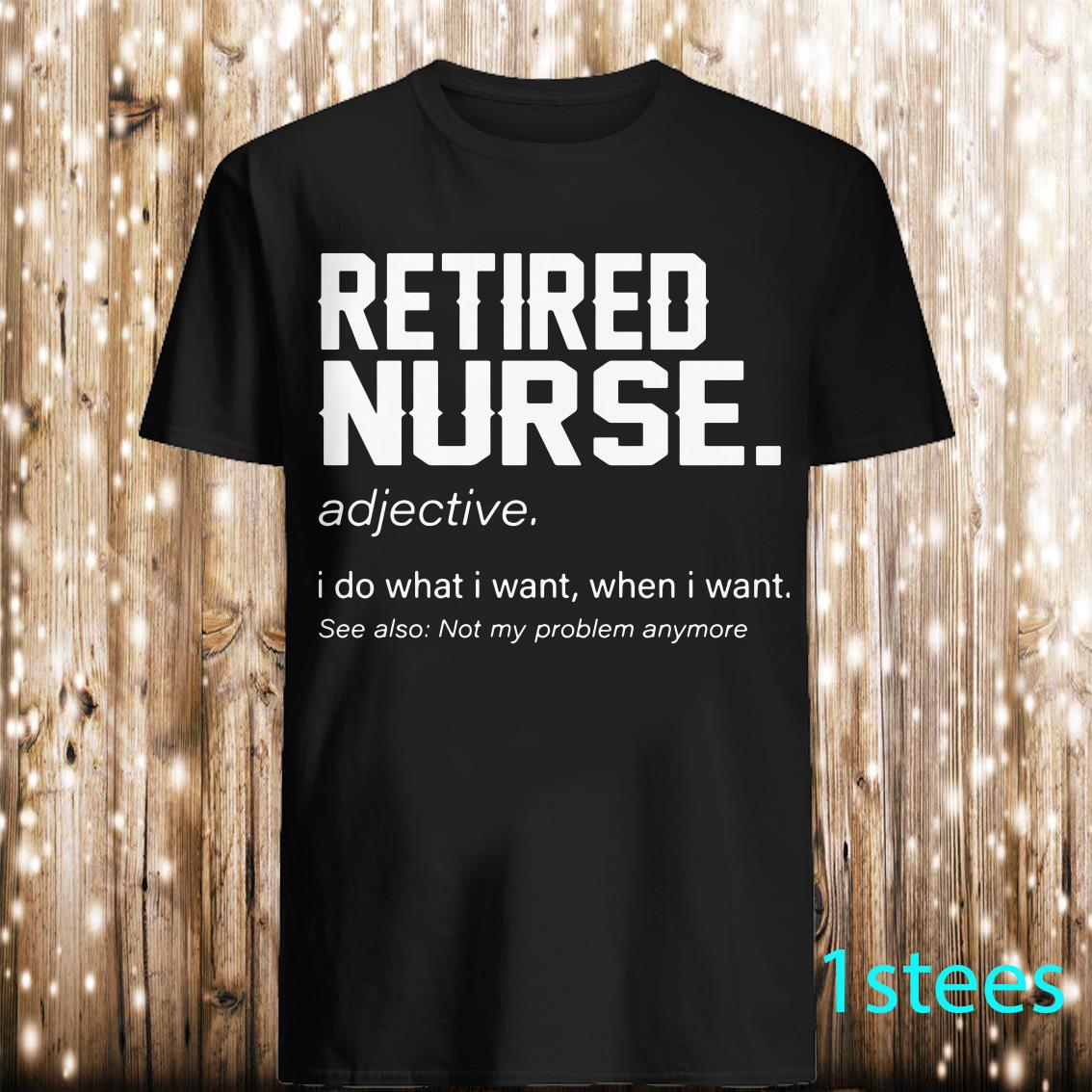 Retired nurse adjective I do what I want when I want see also not my problem shirt