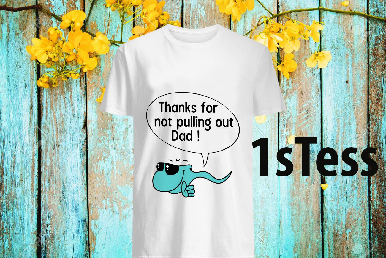 Thank for Not Pulling Out Dad Shirt