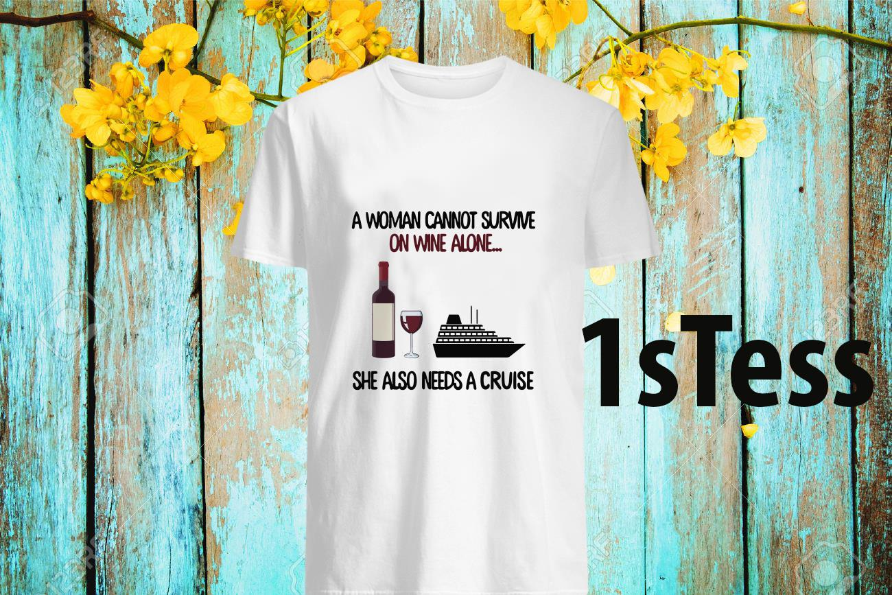 A Woman Cannot Survive On Wine Alone She Aloso Needs A Cruise Shirt