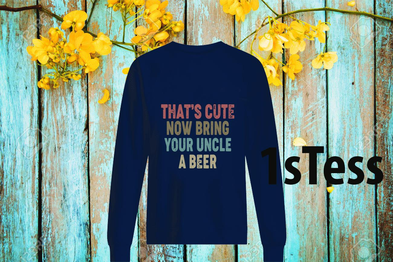 That's Cute Now Bring Your Uncle A Beer Vintage Shirt