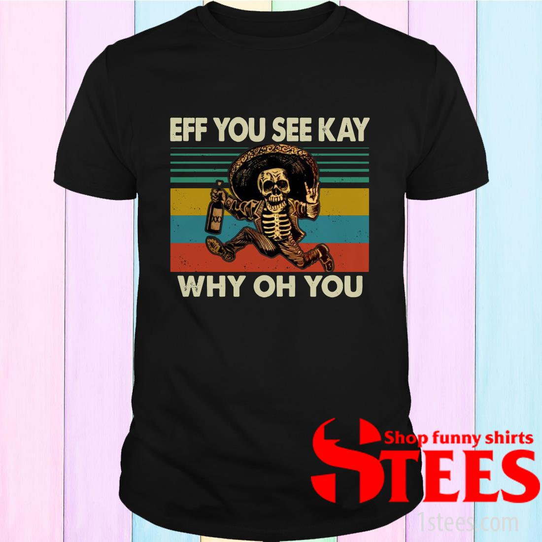 Eff You See Kay Why Oh You Mexican Drunk Skeleton Version Vitage Shirt