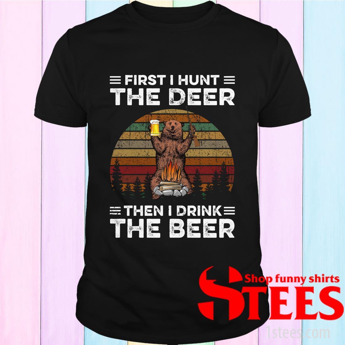 First I Hunt The Deer Then I Drink The Beer Shirt