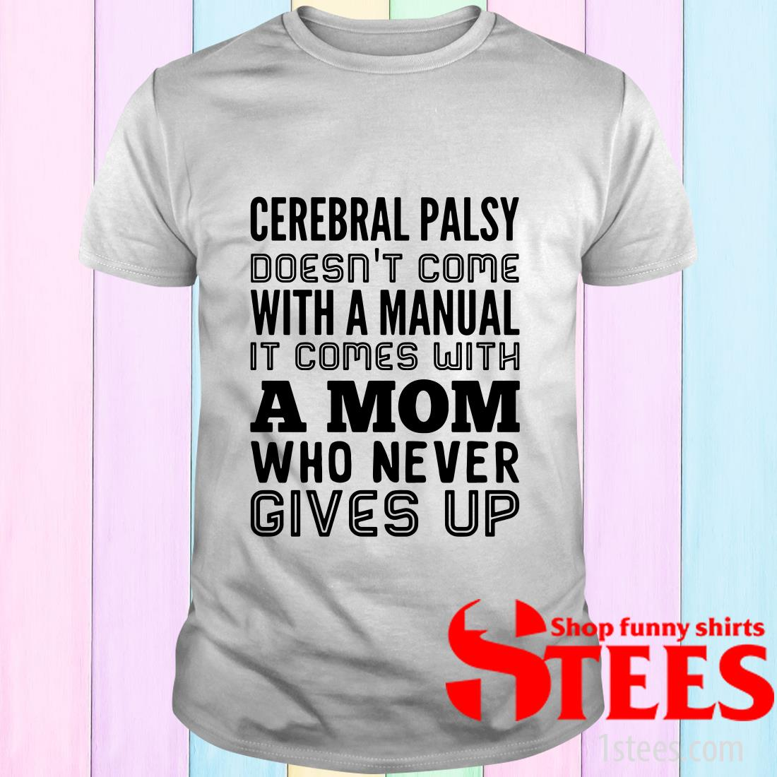Cerebral Palsy Doesn't Come with A Manual It Comes with A Mom Who Never Gives Up Shirt