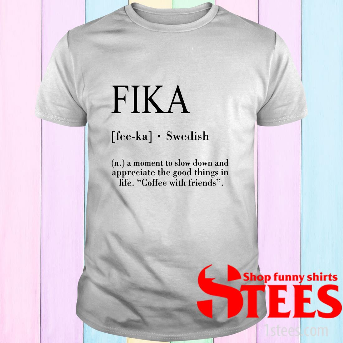 Fika A Moment To Slow Down And Appreciate The Good Things In Life Coffee With Friends Shirt