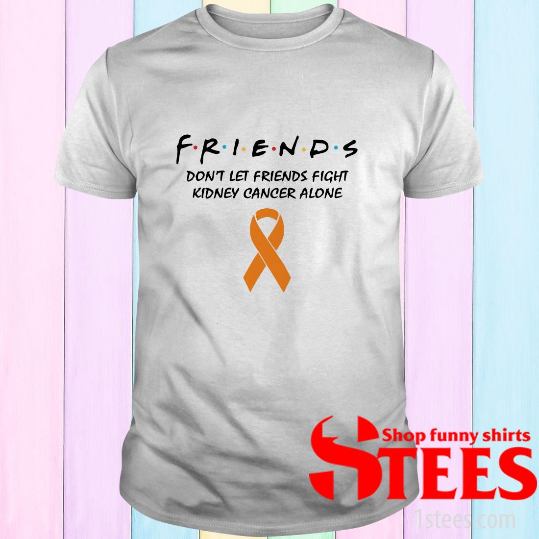 Friends Don't Let Friends Fight Kidney Cancer Alone Shirt