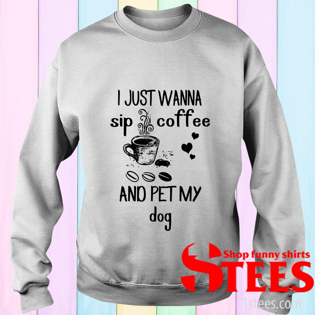 I Just Wanna Sip Coffee And Pet My Dog Shirt