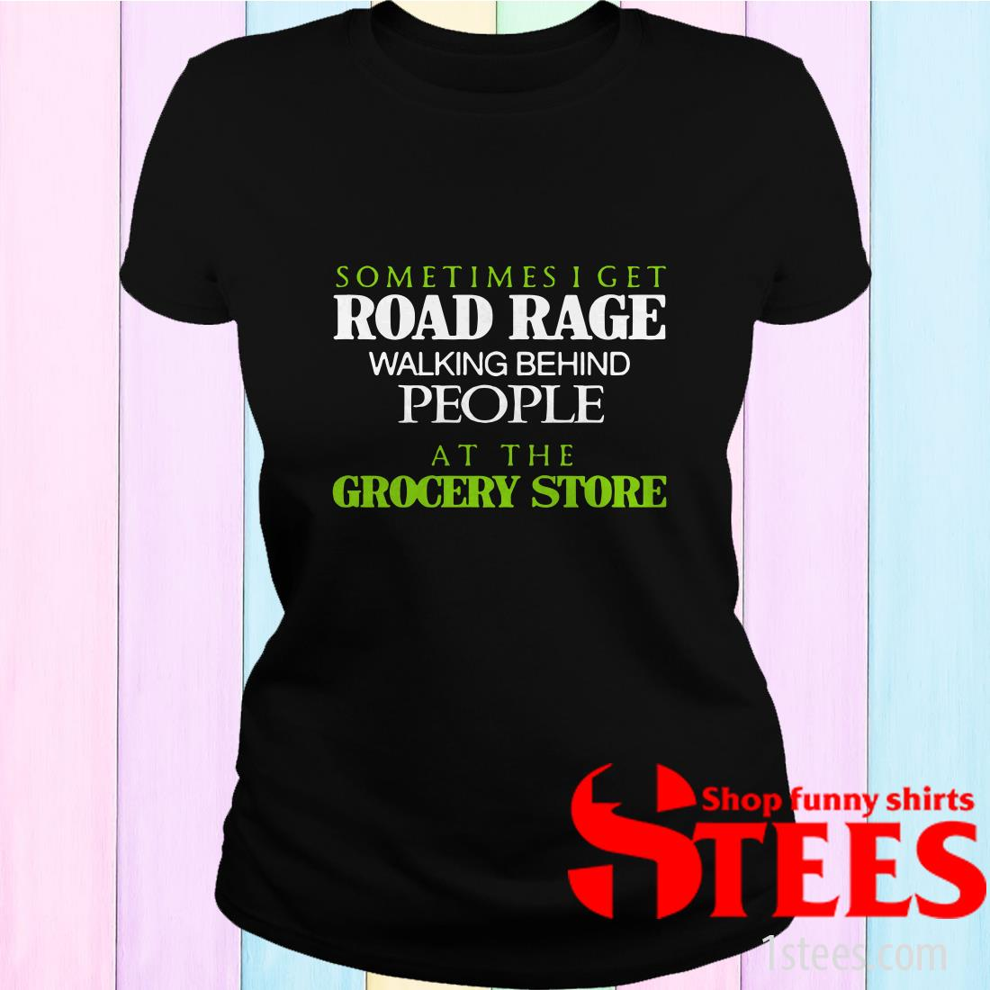 Sometimes I Get Road Rage Walking Behind People At The Grocery Store Shirt