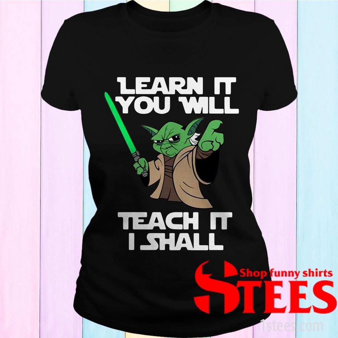 Yoda Learn It You Will Teach It I Shall Shirt