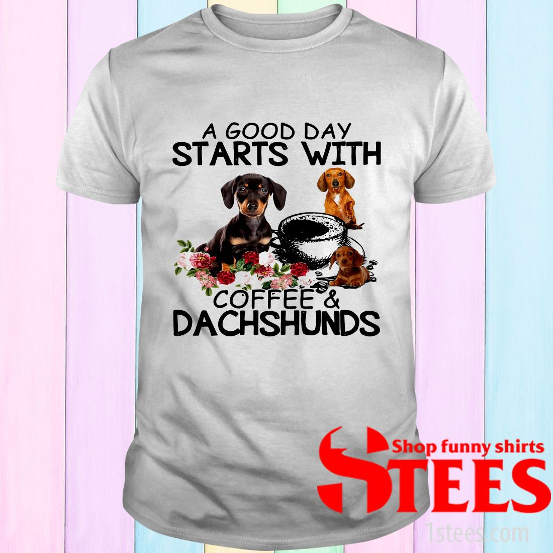 A Good Day Starts With Coffee And Dachshunds Dog T-Shirt