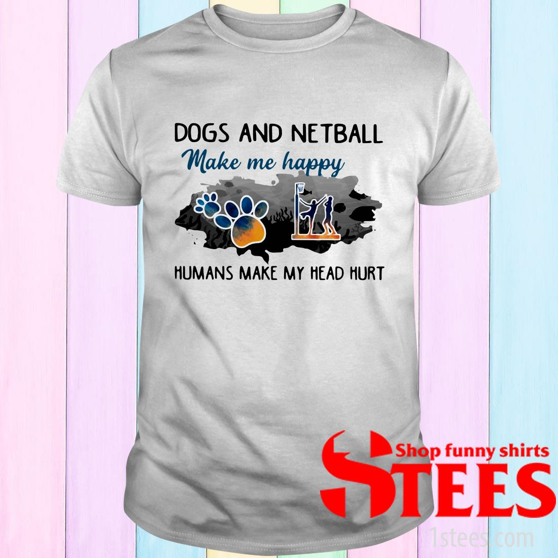 Dogs And Netball Make Me Happy Humans Make My Head Hurt T-Shirt