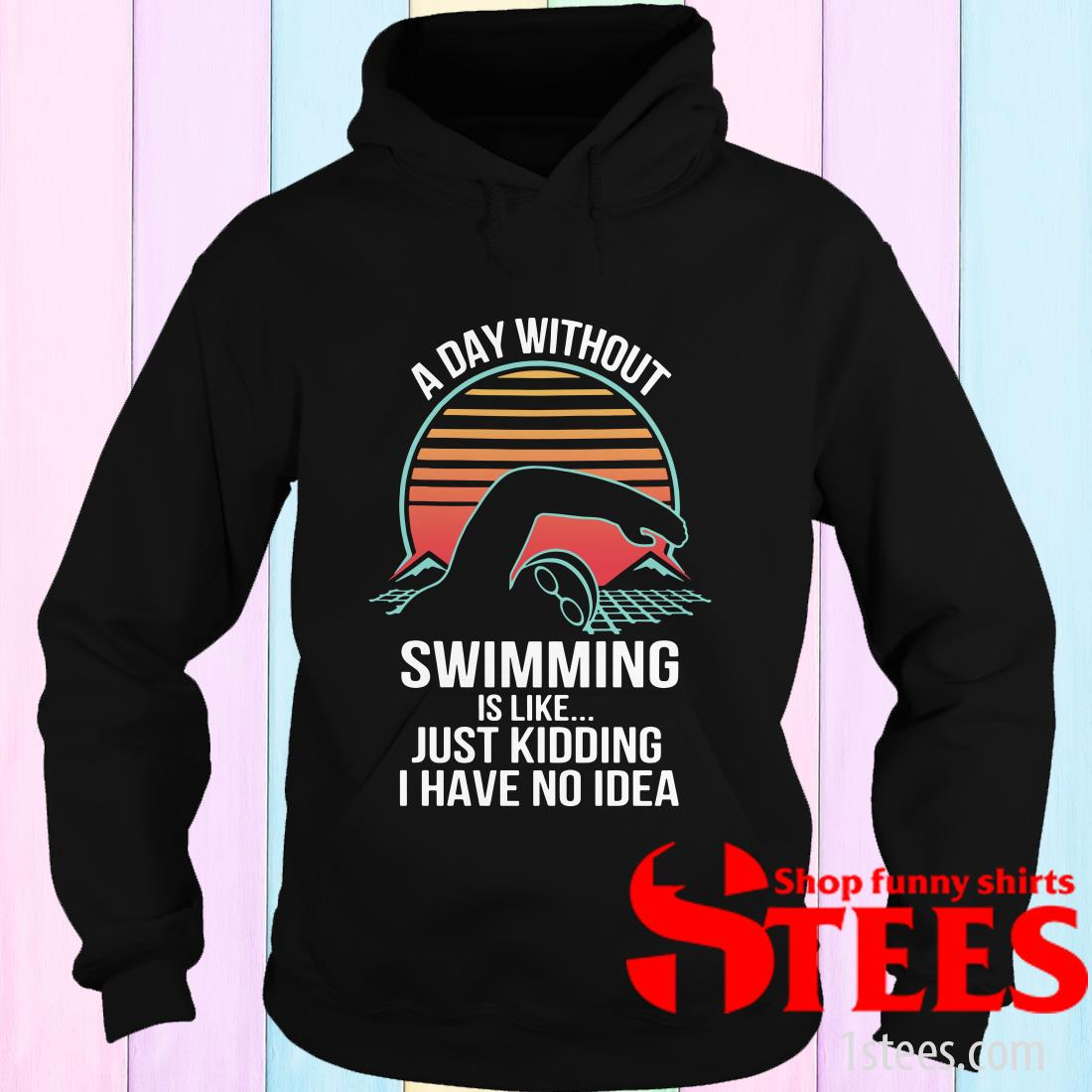 A Day Without Swimming IS Like Just Kidding I Have No Idea Hoodies