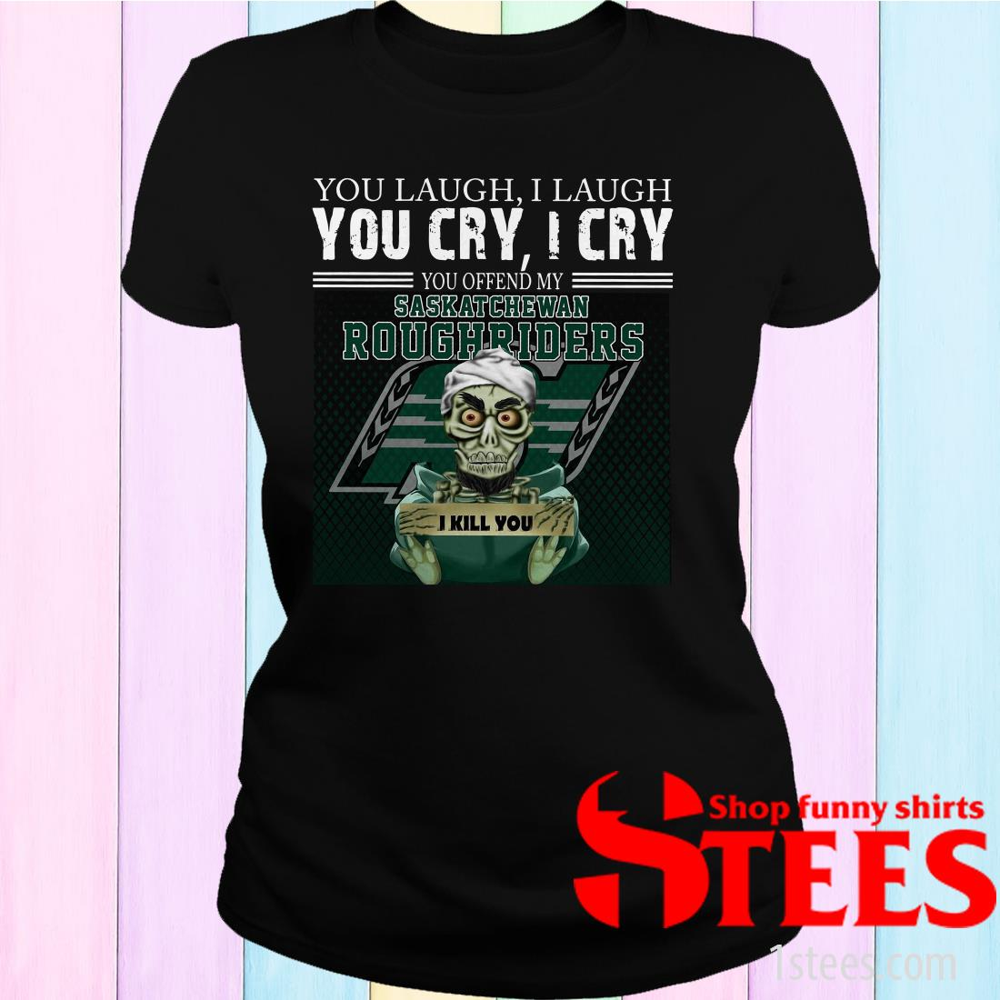 You Laugh I Laugh You Cry I Cry You Offend My Saskatchewan Roughriders Women's T-Shirt