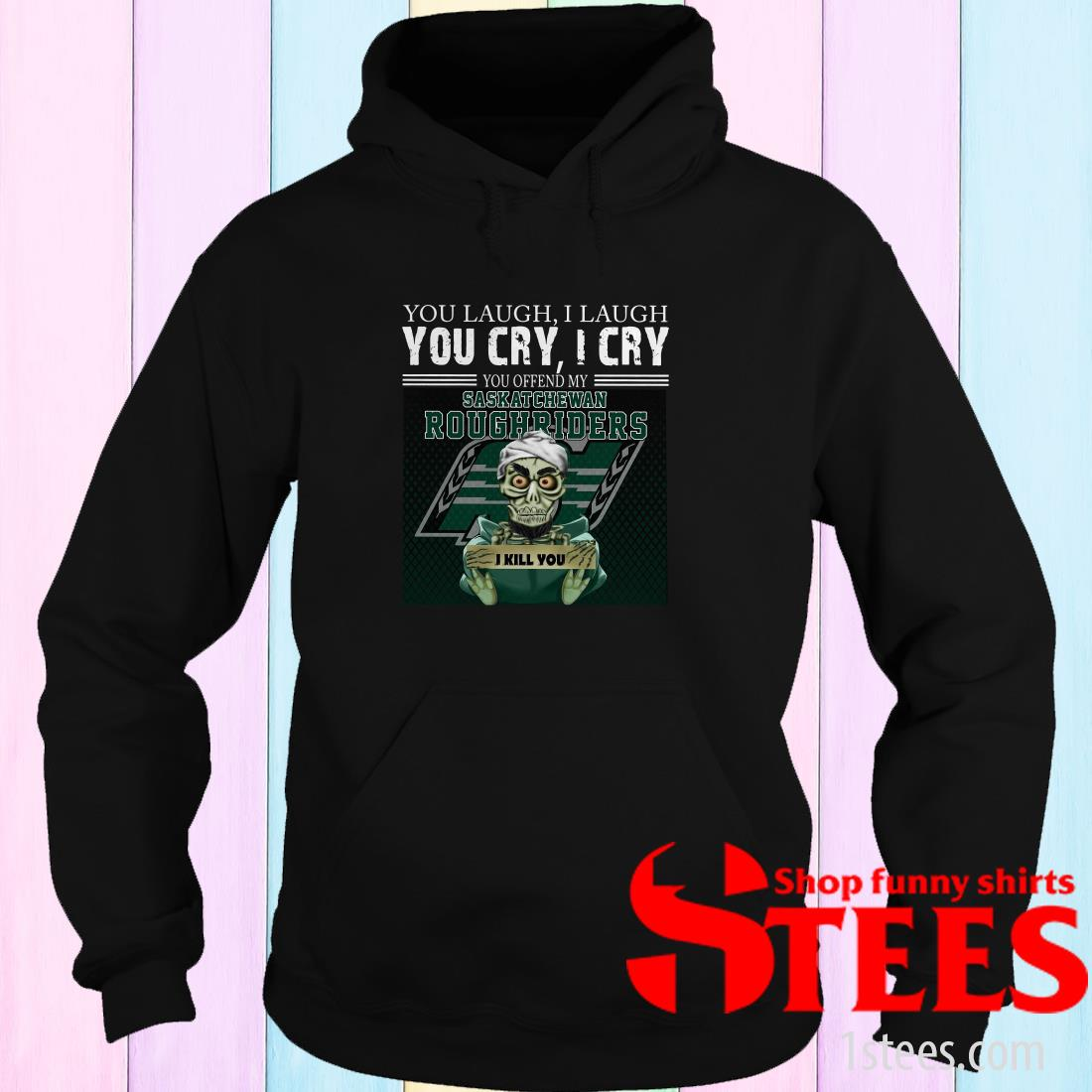 You Laugh I Laugh You Cry I Cry You Offend My Saskatchewan Roughriders Hoodie