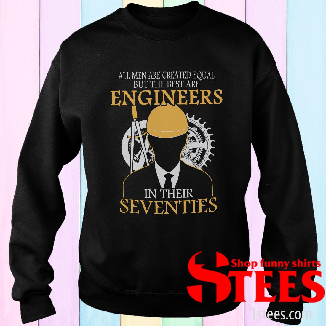 All Men Are Created Equal But The Best Are Engineers In Their Seventies Sweatshirt