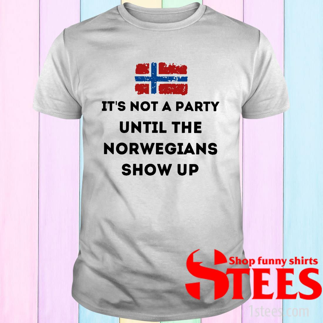 Flag It's Not A Party Until The Norwegians Show Up Shirt