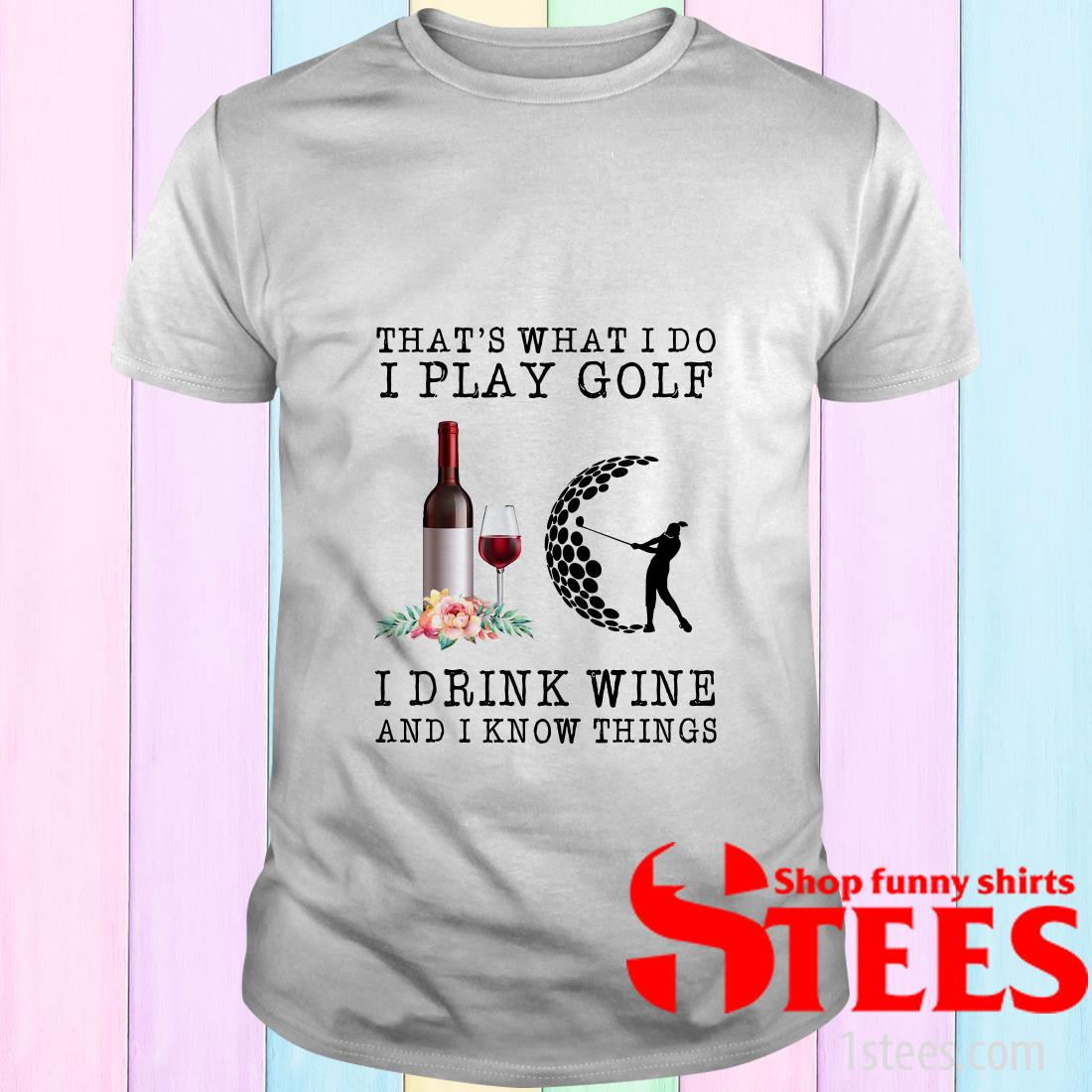 That's What I Do I Play Golf I Drink Wine And I Know Things Shirt