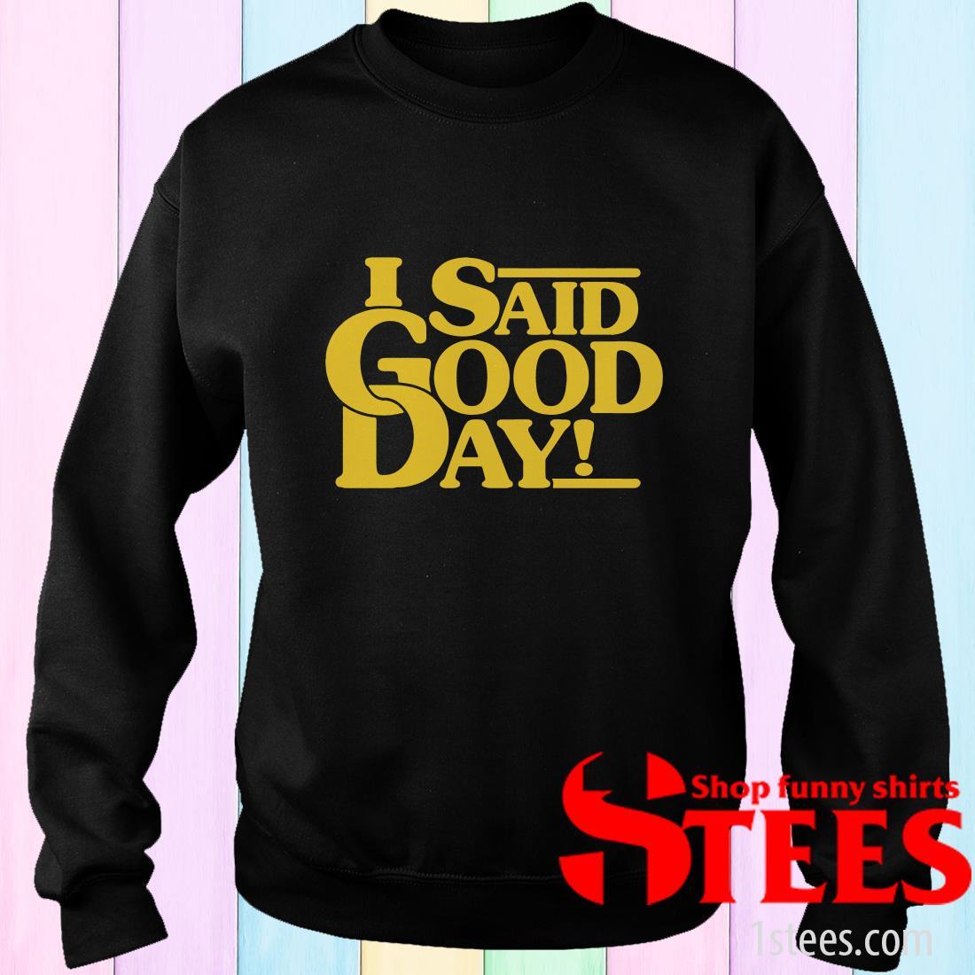 I Said Good Day Sweatshirt