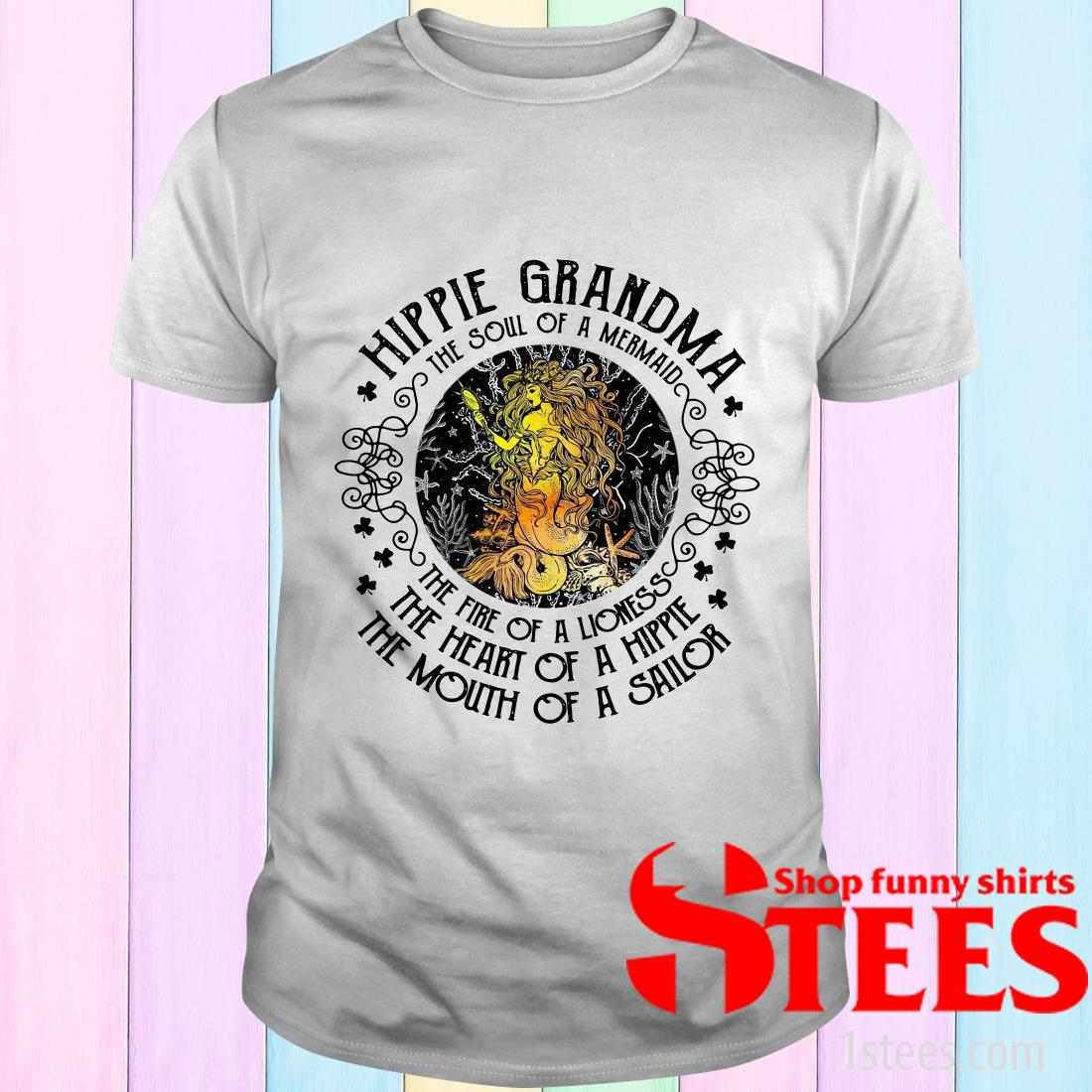 Hippie Grandma The Soul Of A Mermaid The Fire Of A Lioness The Heart Of A Hippie The Mouth Of A Sailor T-Shirt
