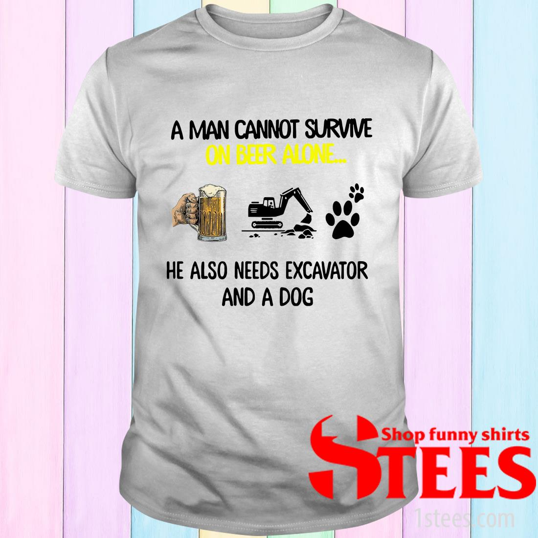 A Man Cannot Survive On Beer Alone He Also Needs Excavator And A Dog T-Shirt