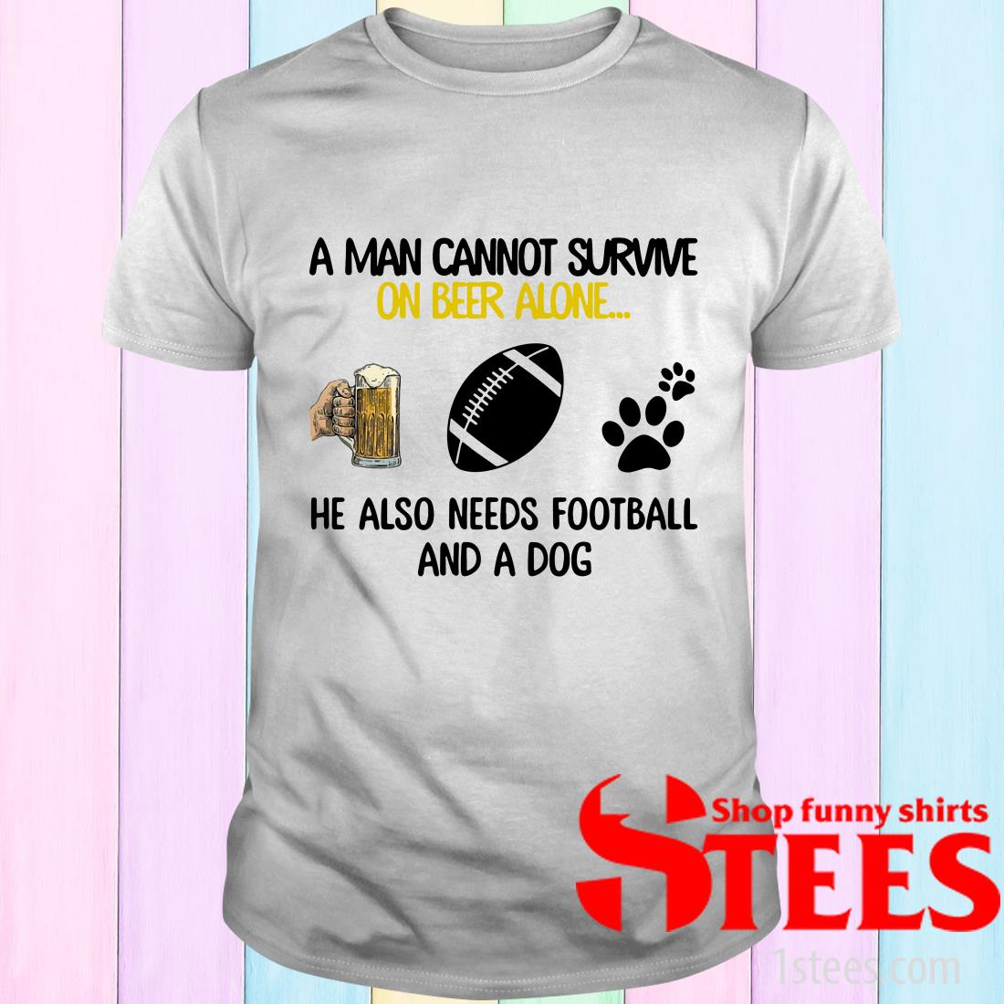 A Man Cannot Survive On Beer Alone He Also Needs Football And A Dog T-Shirt