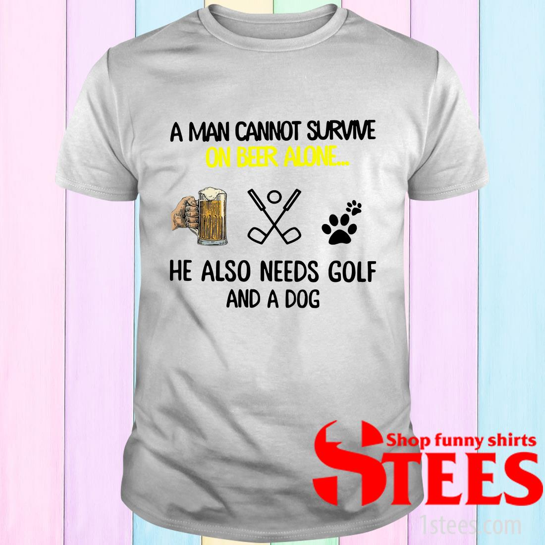 A Man Cannot Survive On Beer Alone He Also Needs Golf And A Dog T-Shirt