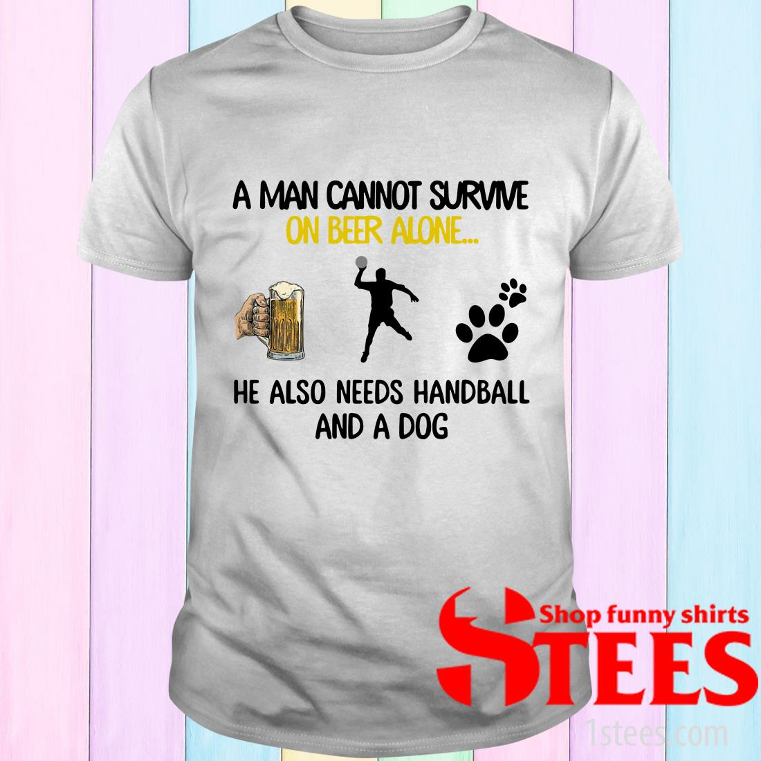 A Man Cannot Survive On Beer Alone He Also Needs Handball And A Dog T-Shirt