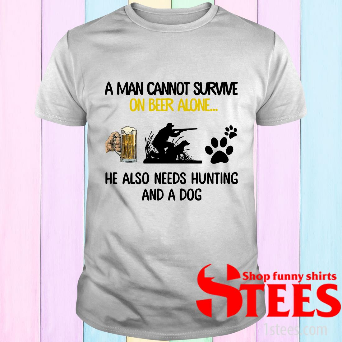 A Man Cannot Survive On Beer Alone He Also Needs Hunting And A Dog T-Shirt