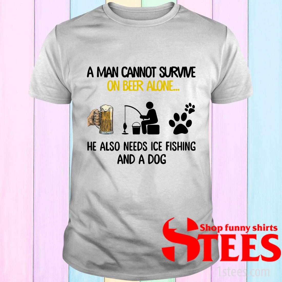 A Man Cannot Survive On Beer Alone He Also Needs Ice Fishing And A Dog T-Shirt