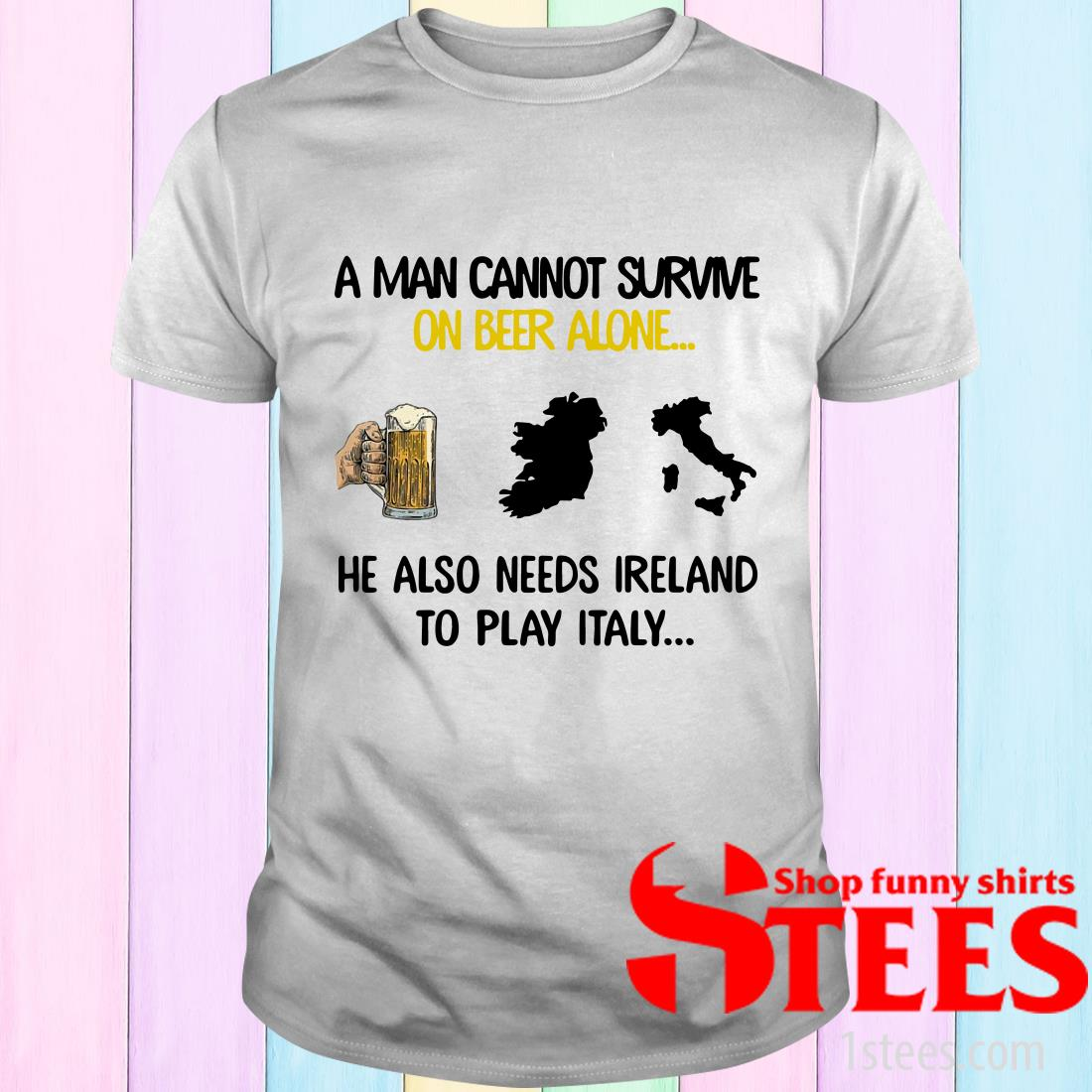 A Man Cannot Survive On Beer Alone He Also Needs Ireland To Play Italy T-Shirt
