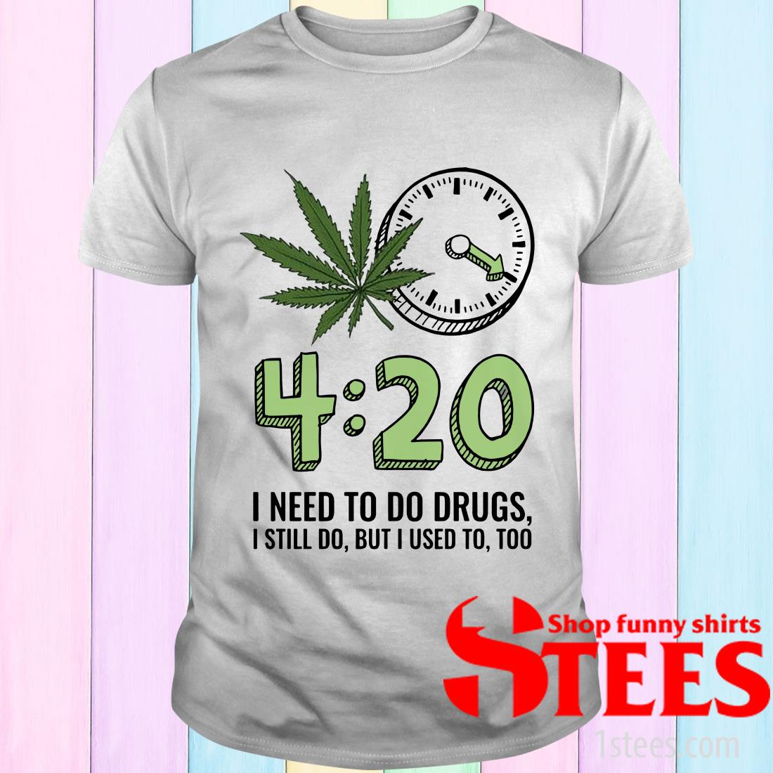 420 I Need To Do Drugs, I Still Do, But I Used To, Too T-Shirt