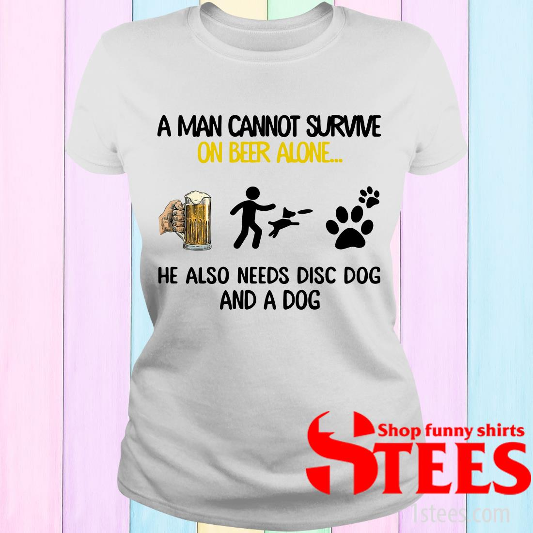 A Man Cannot Survive On Beer Alone He Also Needs Disc Dog And A Dog Women's T-Shirt