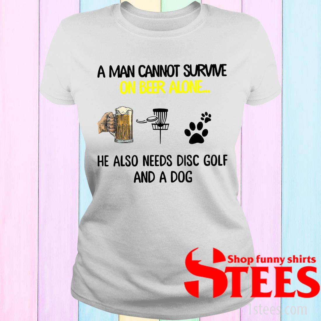 A Man Cannot Survive On Beer Alone He Also Needs Disc Golf And A Dog Women's T-Shirt