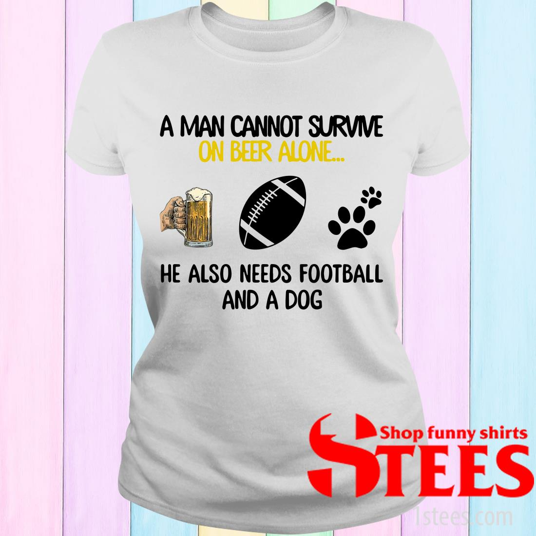 A Man Cannot Survive On Beer Alone He Also Needs Football And A Dog Women's T-Shirt