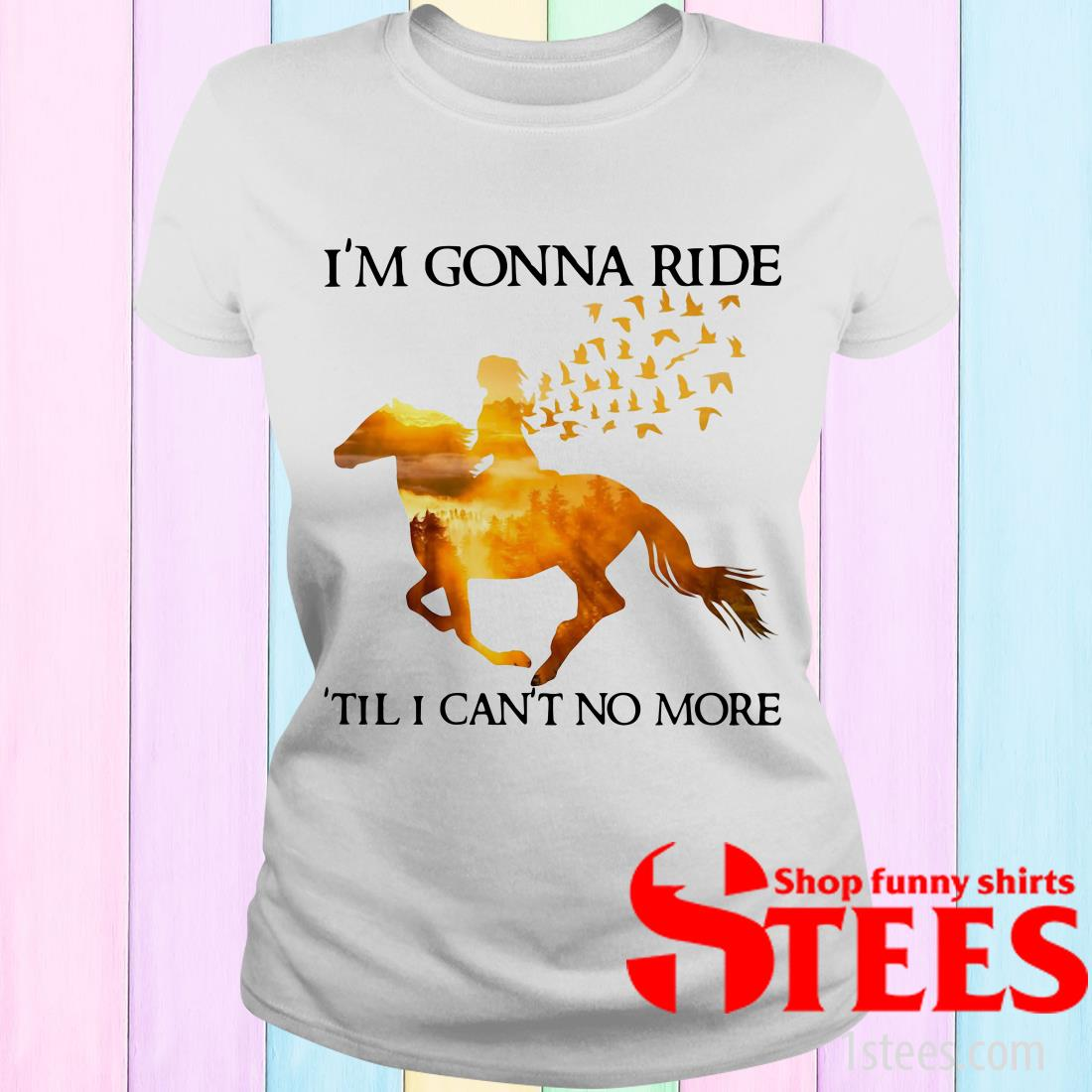 Horse I'm Gonna Ride Til I Can't No More Women's T-Shirt