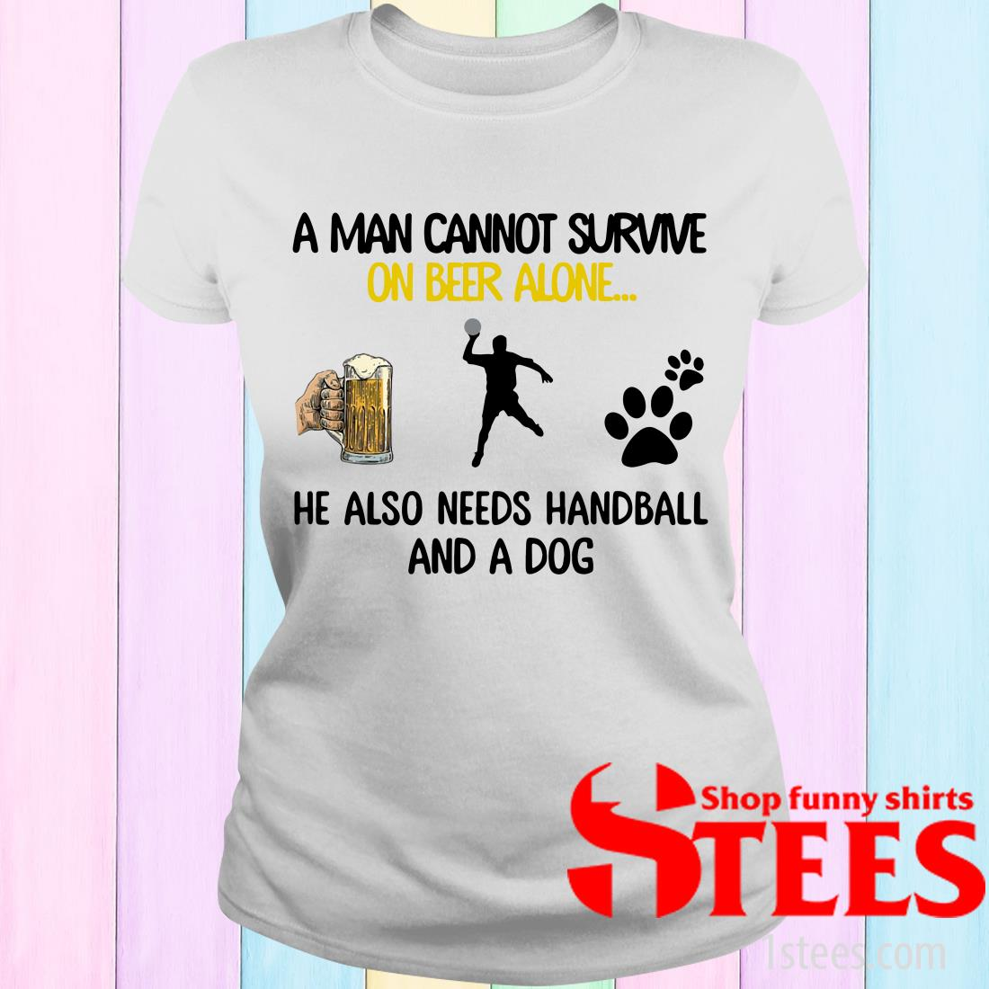 A Man Cannot Survive On Beer Alone He Also Needs Handball And A Dog Women's T-Shirt
