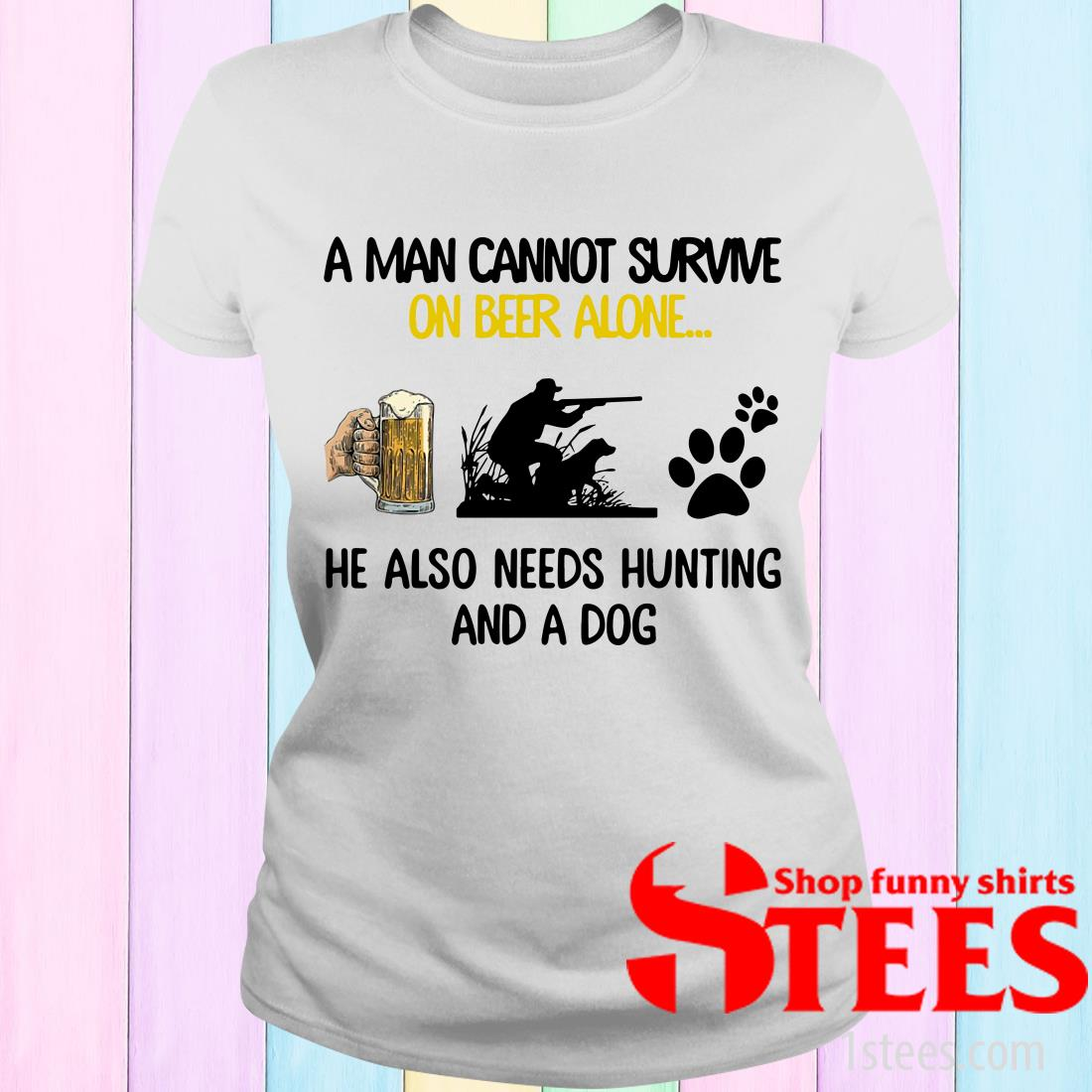 A Man Cannot Survive On Beer Alone He Also Needs Hunting And A Dog Women's T-Shirt