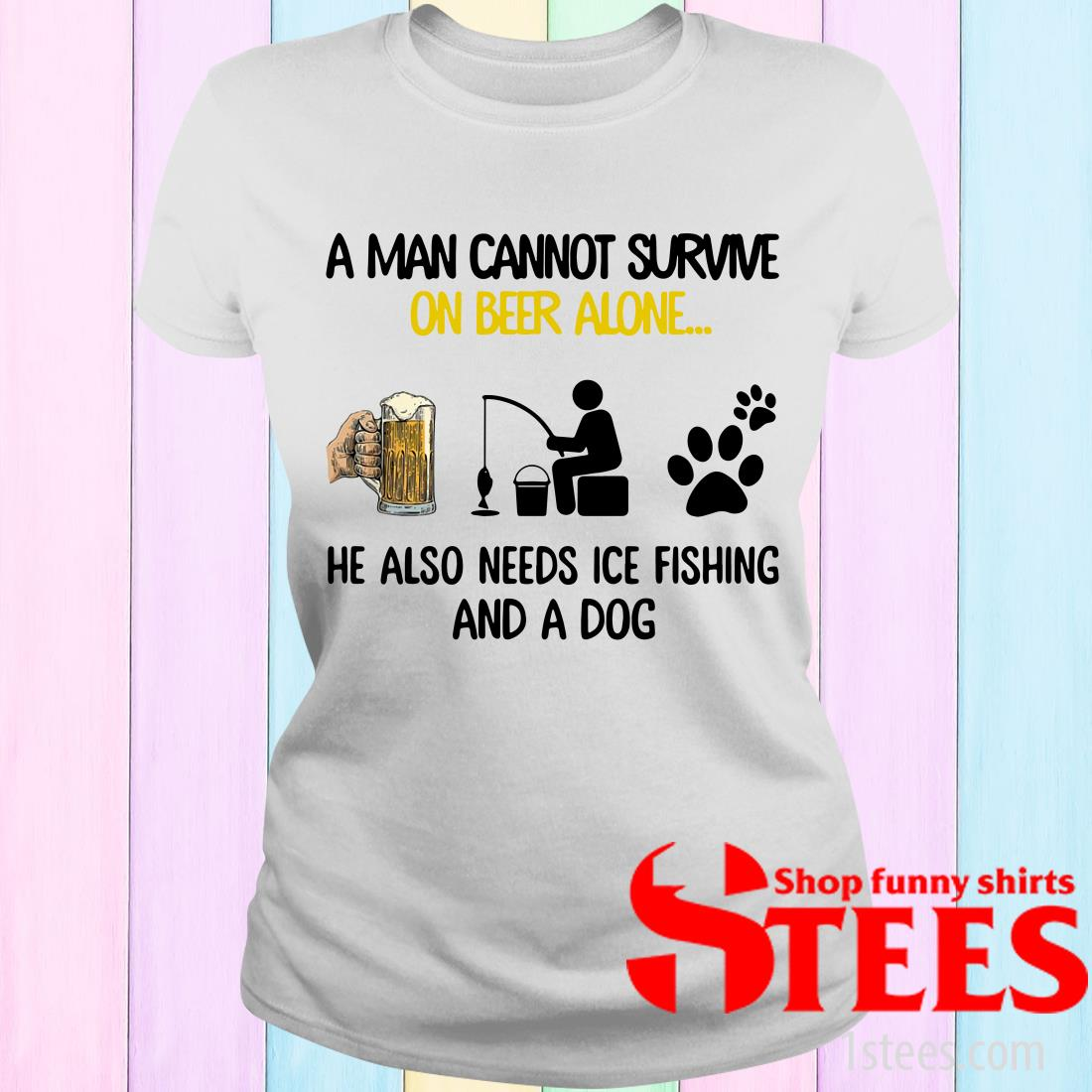 A Man Cannot Survive On Beer Alone He Also Needs Ice Fishing And A Dog Women's T-Shirt