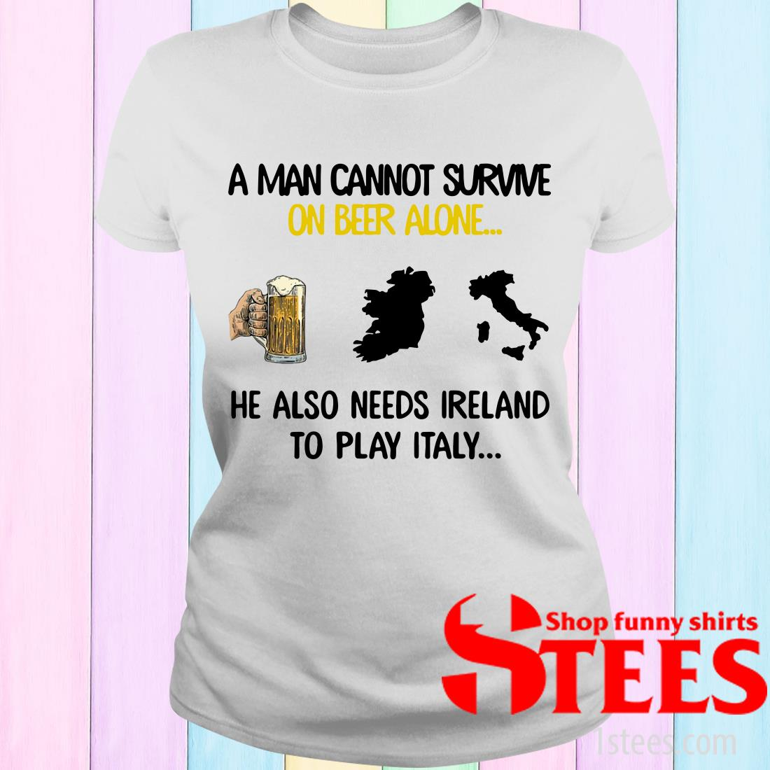 A Man Cannot Survive On Beer Alone He Also Needs Ireland To Play Italy Women's T-Shirt