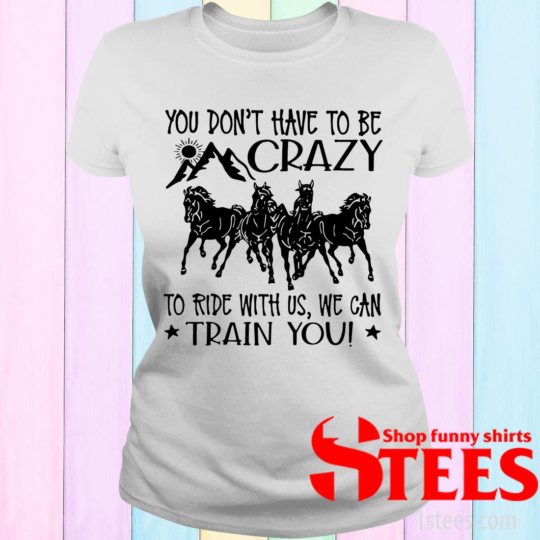 Horses You Don't Have To Be Crazy To Ride With Us We Can Train You Women's T-Shirt