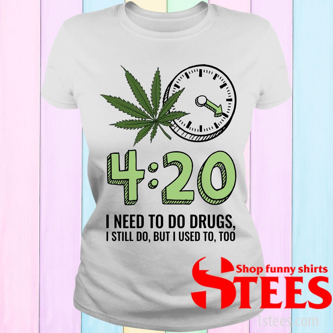420 I Need To Do Drugs, I Still Do, But I Used To, Too Women's T-Shirt